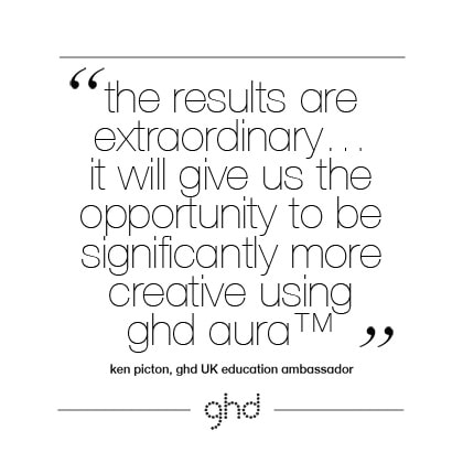 The results are extraordinary…it will give us the opportunity to be significantly more creative using ghd aura™. Ken Picton, ghd UK Education Ambassador