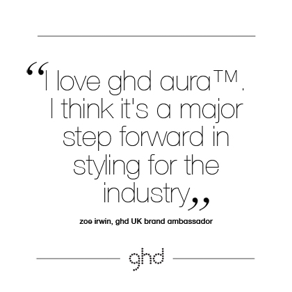 I love ghd aura™. I think it's a major step forward in styling for the industry. Zoe Irwin, ghd UK Brand Ambassador